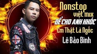 Lê Bảo Bình Remix 2018 - Nonstop - Việt Mix - Để Cho Em Khóc - Anh Thật Là Ngốc - DJ.V.A