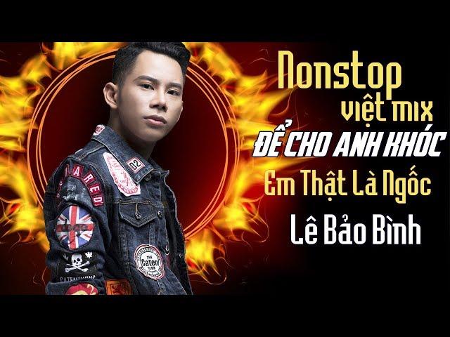 Lê Bảo Bình Remix 2018 – Nonstop – Việt Mix – Để Cho Em Khóc – Anh Thật Là Ngốc – DJ.V.A