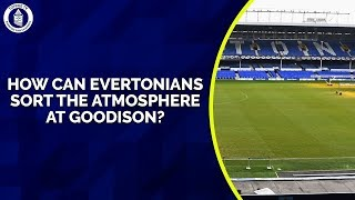 How Do Evertonians Sort Out Goodison's Atmosphere?