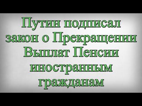 Путин подписал закон о Прекращении Выплат Пенсии иностранным гражданам