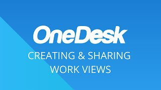 OneDesk – Getting Started: Creating & Sharing Work Views