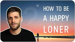 How To Be A Happy Loner (And The PROs Of Being Alone)