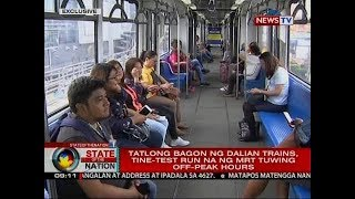 SONA: Tatlong bagon ng Dalian trains, tine-test run na ng MRT tuwing off-peak hours
