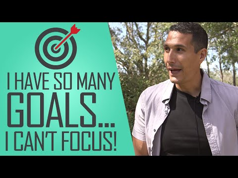 I Have So Many Goals I Can't Focus... What Should I Do?