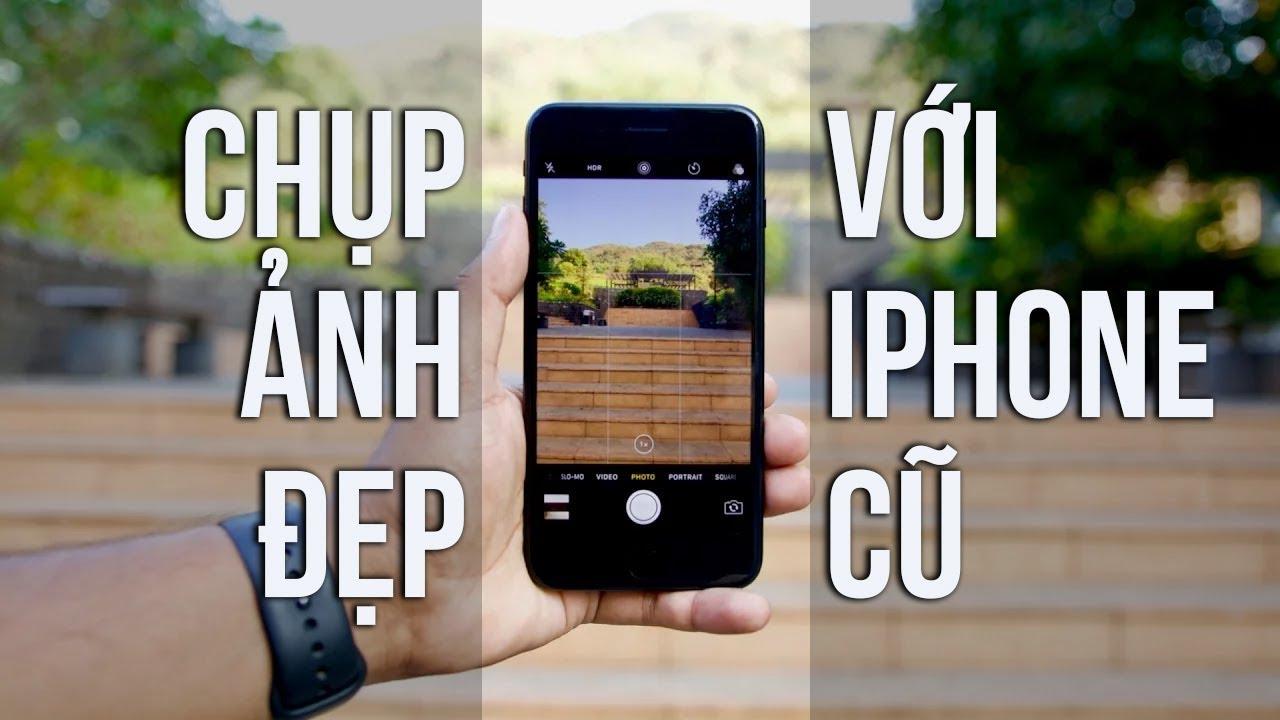 Vài cách giúp iPhone đời Tống chụp ảnh như iPhone xịn nhất
