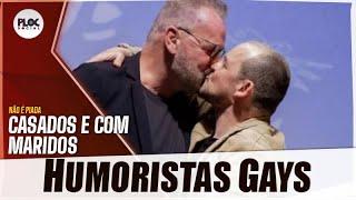 HUMORISTAS GAYS QUE SAIRAM DO ARMÁRIO E SEUS MARIDOS (CASADOS)