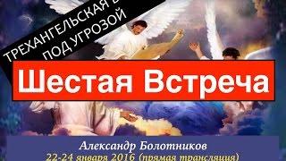 Александр Болотников - Трехангельская Весть Под Угрозой (Шестая Встреча)