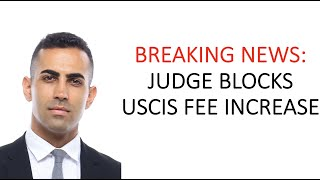 BREAKING NEWS: JUDGE BLOCKS USCIS FEE INCREASE