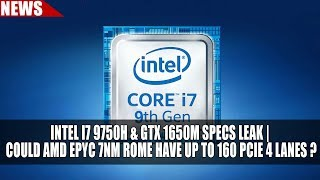 Intel i7 9750H & GTX 1650M Specs Leak | Could AMD EPYC 7nm Rome Have up to 160 PCIE 4 Lanes ?