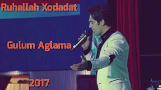 Ruhallah Xodadat - Gulum Aglama 2017 | Yeni
