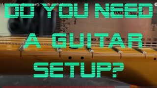 How to know if your guitar needs a setup!