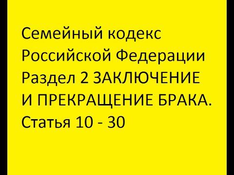 Семейный кодекс РФ Раздел 2 ЗАКЛЮЧЕНИЕ И ПРЕКРАЩЕНИЕ БРАКА. Статья 10 - 30