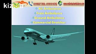 Vedanta Air Ambulance Services in Delhi and Chennai with Bed To Bed Patient