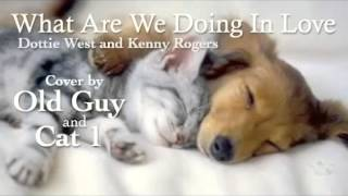 What Are We Doin' In Love, Dottie West & Kenny Rogers - Cover by Old Guy &  Cat 1