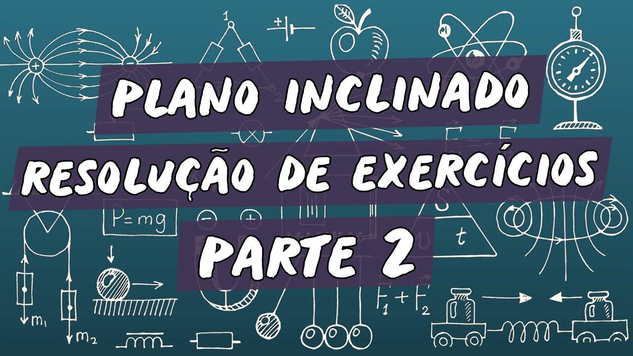 Plano Inclinado :  Resolução de Exercícios / Parte 2