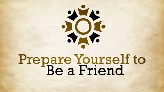 Prepare Yourself To Be A Friend Part 1