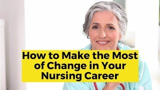 View the video How to Make the Most of Change in Your Nursing Career