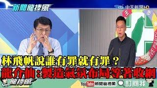 【精彩】林飛帆說誰有罪就有罪? 龍介仙:製造氣氛布局等著收網!