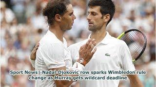 Sport News  Nadal-Djokovic row sparks Wimbledon rule change as Murray gets wildcard deadline