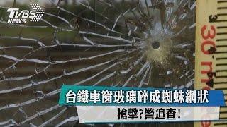 台鐵車窗玻璃碎成蜘蛛網狀 槍擊?警追查!