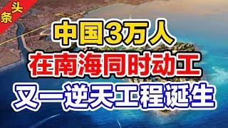 中国3万人在南海同时动工,又一逆天工程诞生!