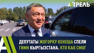 Депутаты ЖК спели гимн Кыргызстана. Кто как смог \\ Апрель ТВ