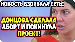 ДОМ 2 НОВОСТИ 7 марта 2020. Донцова сделала аборт и покинула проект!