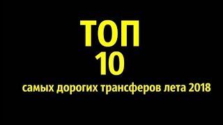ТОП-10 САМЫХ ДОРОГИХ ТРАНСФЕРОВ ЛЕТА 2018