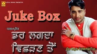 Dar Lagda Vichhrhan Ton - Full Song Juke Box - Dharampreet - Goyal Music