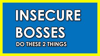 INSECURE BOSSES DO THESE 2 THINGS