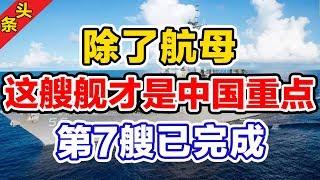 除了航母,这艘舰才是中国的重点,第7艘已完成!