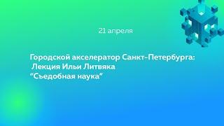 """Лекция Ильи Литвяка """"Съедобная наука"""""""