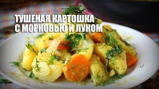 Тушеная картошка с морковью и луком — видео рецепт