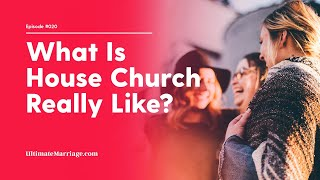 Ultimate Marriage #20: House Church What Does it Really Look Like?