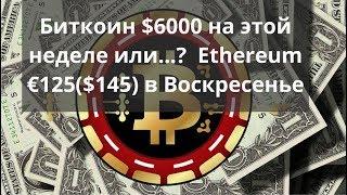 Биткоин $6000 на этой неделе или...? Ethereum €125 ($145) в Воскресенье. Курс биткоина
