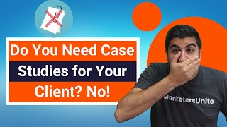 Do You Need Case Studies for Your Client? No!