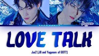 Jus2 (저스투) (JB and Yugyeom of GOT7) - LOVE TALK Color Coded Lyrics/가사 [Han|Rom|Eng]