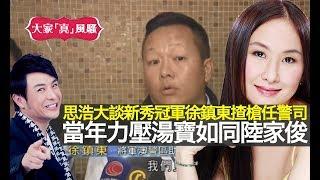 梁思浩大談新秀冠軍徐鎮東揸槍任警司, 當年力壓湯寶如同陸家俊!【大家真風騷】