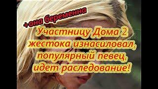 Самые Свежие Новости Дома 2 Участницу Дома2 жестока избили и изнасиловали на 18.09.2018