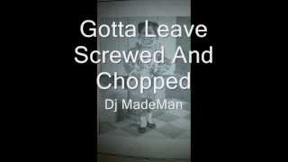 Gotta Leave Screwed And Chopped By Dj MadeMan