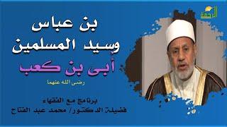 بن عباس وسيد المسلمين أُبى بن كعب برنامج مع الفقهاء مع فضيلة الدكتور محمد عبد الفتاح