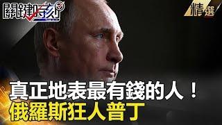 真正地表最有錢的人! 俄羅斯狂人普丁 - 關鍵時刻精選 朱學恆 黃創夏 王瑞德 劉燦榮