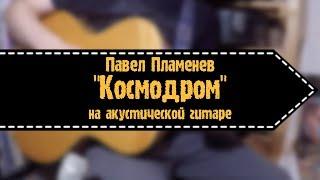 Павел Пламенев - Космодром (на акустической гитаре)