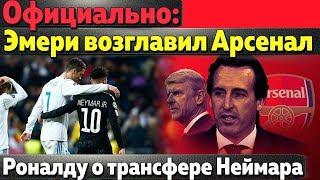 Роналду про Неймара в Реале, Официально: Эмери возглавил Арсенал, Аргентина теряет голкипера