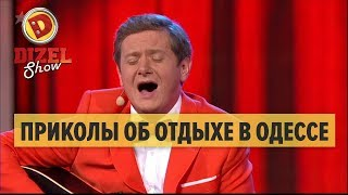 Приколы об отдыхе в Одессе: песня туриста – Дизель Шоу 2017 | ЮМОР ICTV