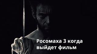 Росомаха 3 когда выйдет фильм