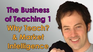 The Business of Teaching - 1 - Why Teach? & Market Intelligence - Online Teaching Business