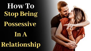 How to Stop Being Possessive in a Relationship
