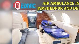 Hire Much Rebated Package Air Ambulance in Jamshedpur and Delhi by Medivic