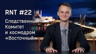"""Следственный комитет, покемоны и космодром """"Восточный"""". RNT #22"""